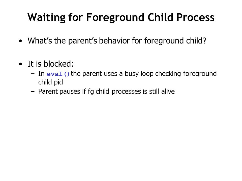 Waiting for Foreground Child Process What's the parent's behavior for foreground child? It is blocked: –In eval() the parent uses a busy loop checking