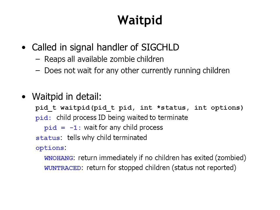 Waitpid Called in signal handler of SIGCHLD –Reaps all available zombie children –Does not wait for any other currently running children Waitpid in de