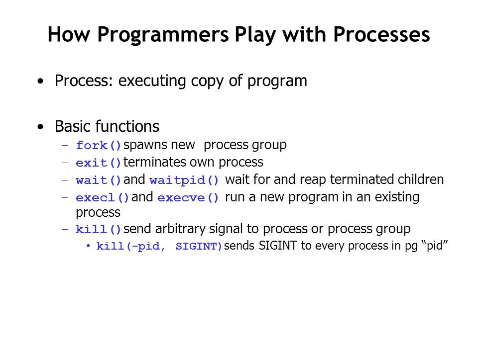 How Programmers Play with Processes Process: executing copy of program Basic functions –fork() spawns new process group –exit() terminates own process –wait() and waitpid() wait for and reap terminated children –execl() and execve() run a new program in an existing process –kill() send arbitrary signal to process or process group kill(-pid, SIGINT) sends SIGINT to every process in pg pid