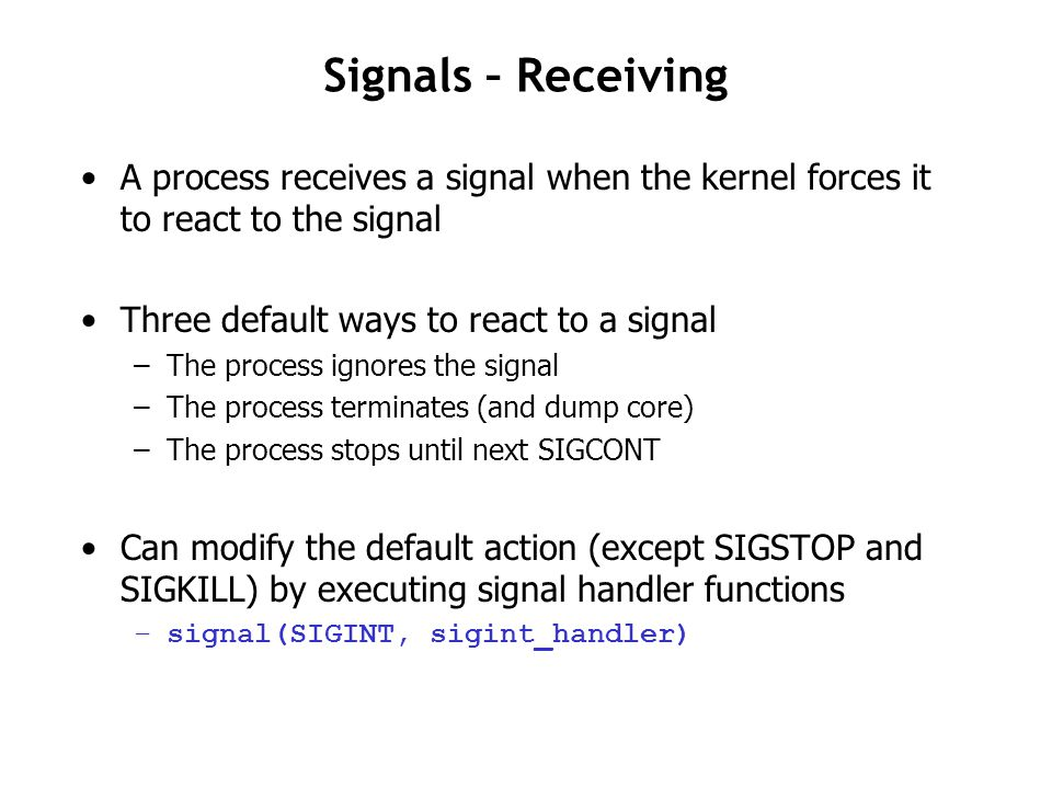 Signal Handling Issues Subtle when deal with multiple signals Pending signals are blocked and not queued –Same type of signal currently being processed by handler –Not received until after the current handler returns –At most ONE pending signal of the same type at any time pending bit vector: bit k is set when signal type k is delivered, clear when signal received blocked bit vector: can be set by the program using the sigprocmask function