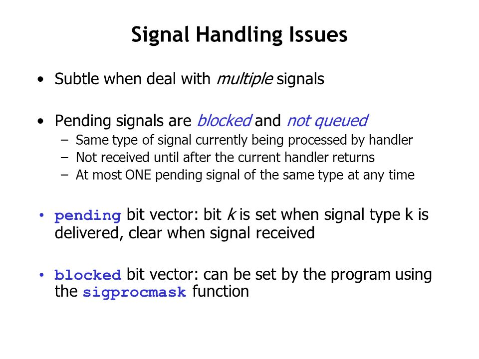Signal Handling Issues Subtle when deal with multiple signals Pending signals are blocked and not queued –Same type of signal currently being processe
