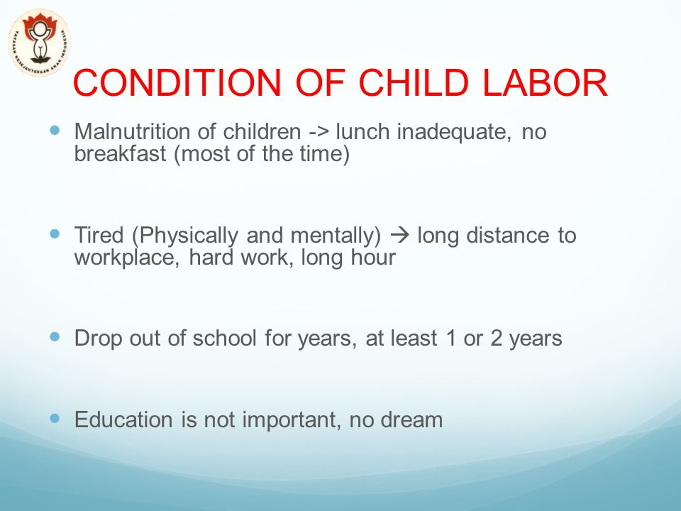 CONDITION OF CHILD LABOR Malnutrition of children -> lunch inadequate, no breakfast (most of the time) Tired (Physically and mentally)  long distance to workplace, hard work, long hour Drop out of school for years, at least 1 or 2 years Education is not important, no dream