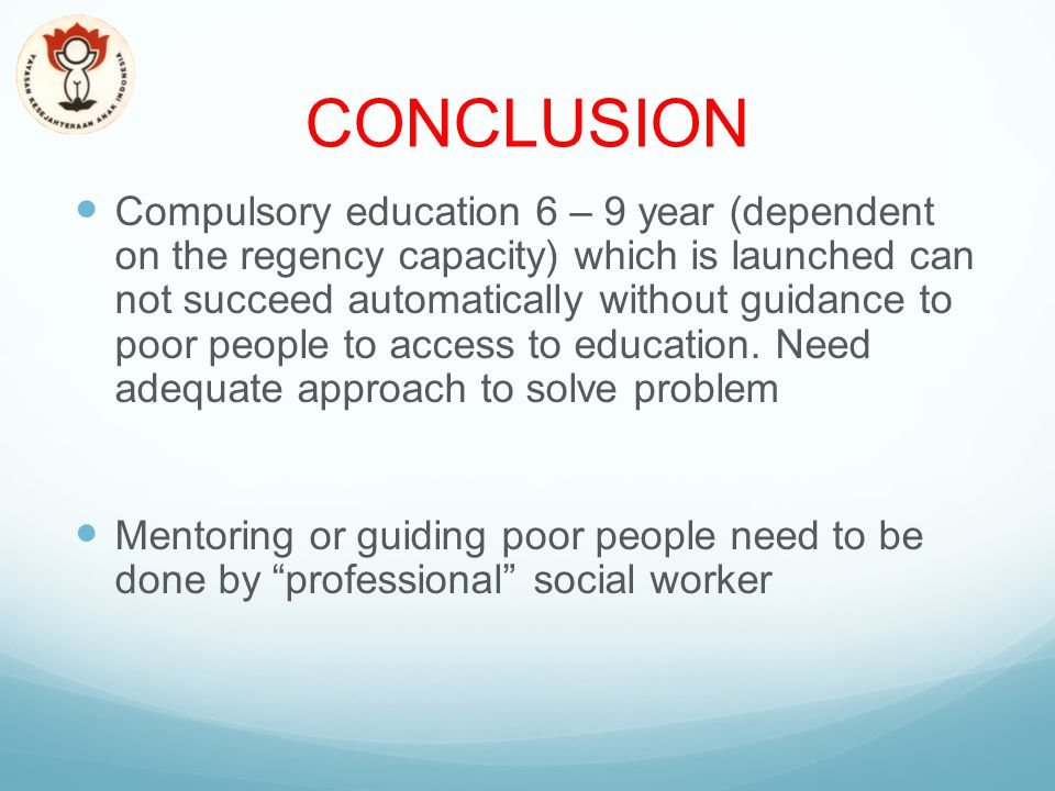 CONCLUSION Compulsory education 6 – 9 year (dependent on the regency capacity) which is launched can not succeed automatically without guidance to poor people to access to education.