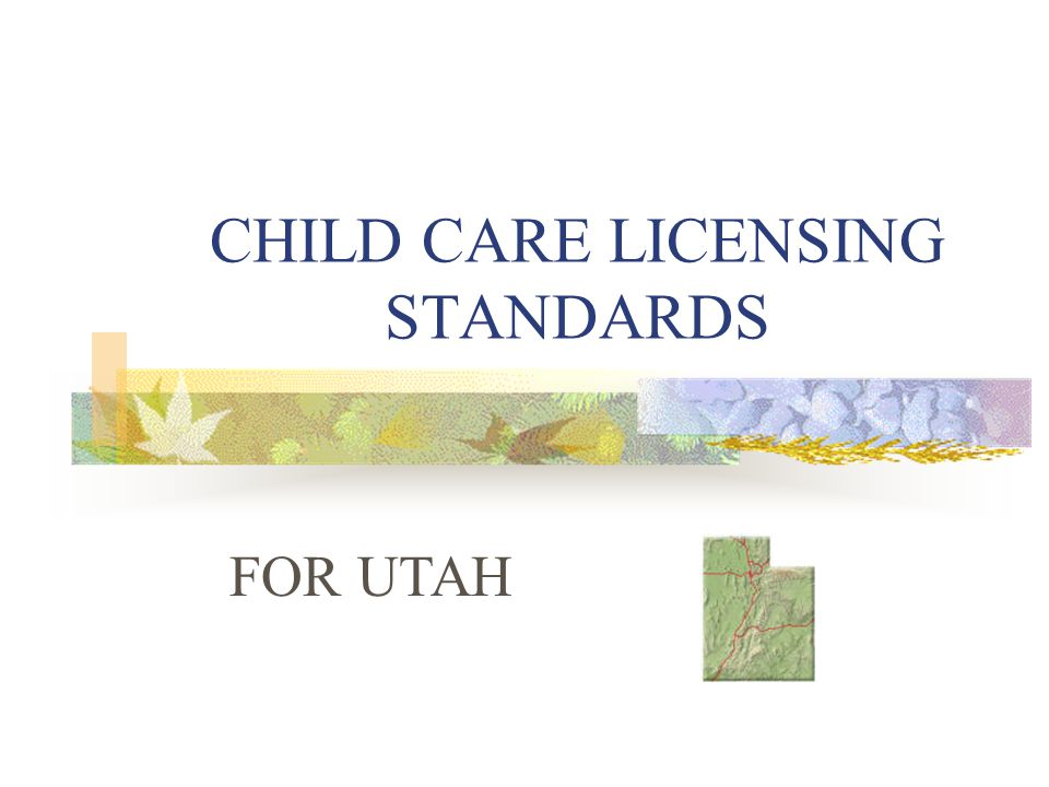 LICENSING 1.Childcare facilities are licensed through the Utah State Department of Health.