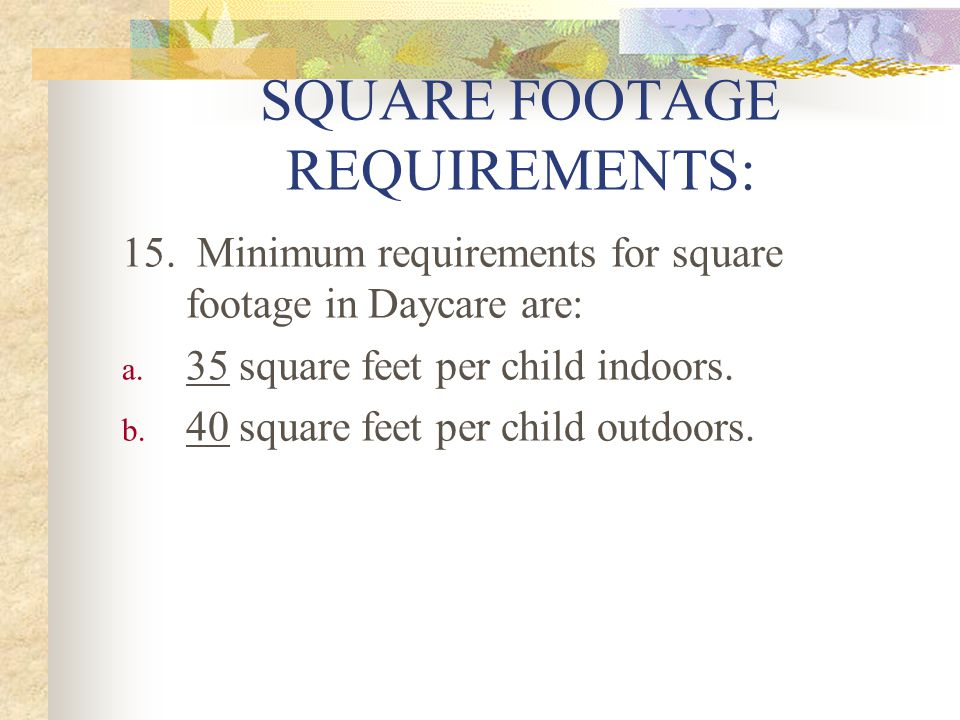 SQUARE FOOTAGE REQUIREMENTS: 15. Minimum requirements for square footage in Daycare are: a.