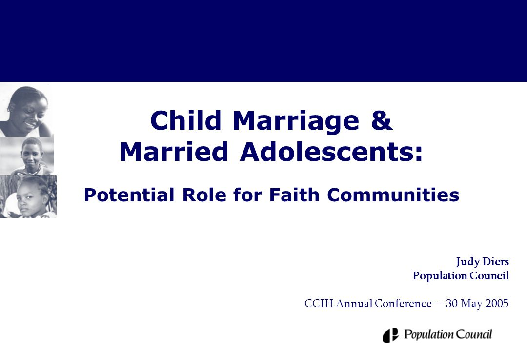 Outline  Current status of child marriage –Extent of the practice –International and national policy and law –Programmatic void surrounding married adolescents  Potential disadvantages of child marriage for girls  Unique assets & position of faith-based organizations  Three areas for potential action