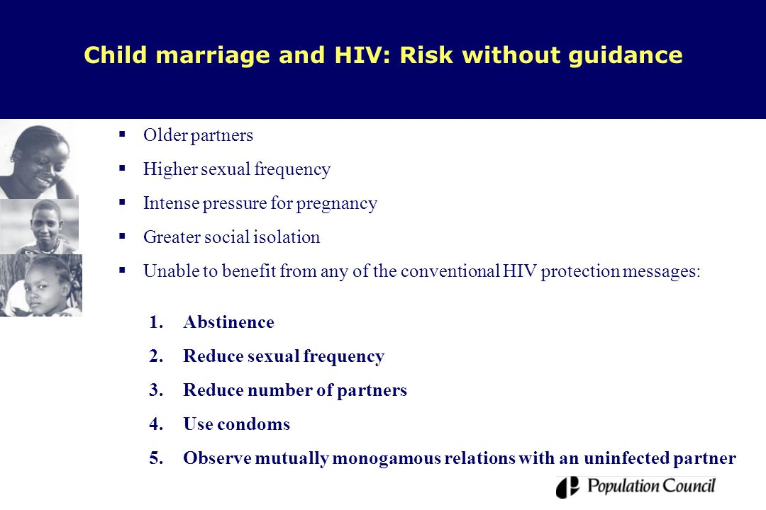  Older partners  Higher sexual frequency  Intense pressure for pregnancy  Greater social isolation  Unable to benefit from any of the conventional HIV protection messages: Child marriage and HIV: Risk without guidance 1.Abstinence 2.Reduce sexual frequency 3.Reduce number of partners 4.Use condoms 5.Observe mutually monogamous relations with an uninfected partner