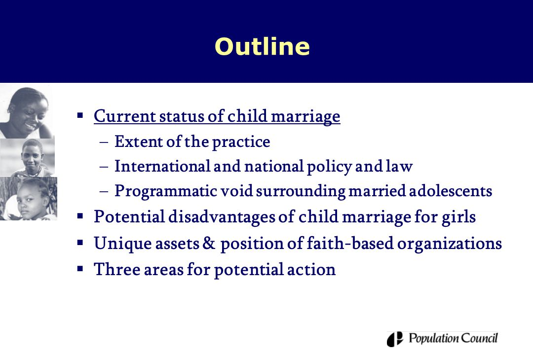 Child marriage: Still with us  Demographic and Health Surveys (DHS) indicate about 38% of young women currently aged 20-24 in 50 least developed countries were married before age 18  If present patterns continue, over 100 million girls will be married as children in the next decade