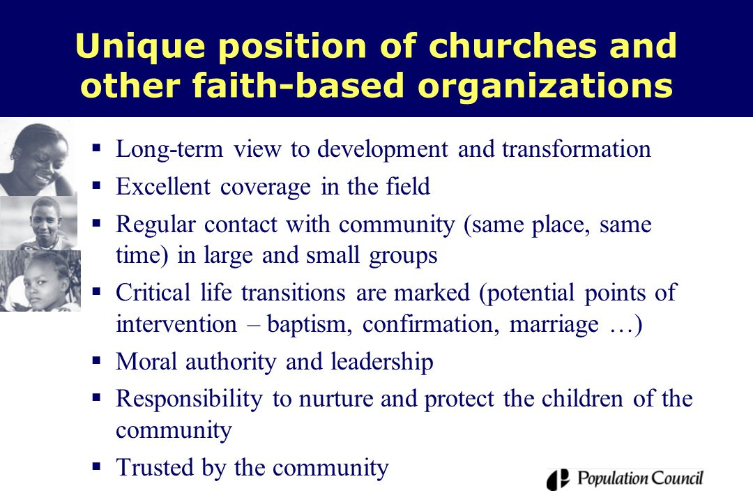 Unique position of churches and other faith-based organizations  Long-term view to development and transformation  Excellent coverage in the field  Regular contact with community (same place, same time) in large and small groups  Critical life transitions are marked (potential points of intervention – baptism, confirmation, marriage …)  Moral authority and leadership  Responsibility to nurture and protect the children of the community  Trusted by the community