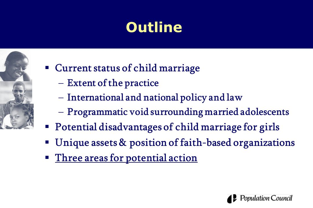 Outline  Current status of child marriage –Extent of the practice –International and national policy and law –Programmatic void surrounding married adolescents  Potential disadvantages of child marriage for girls  Unique assets & position of faith-based organizations  Three areas for potential action
