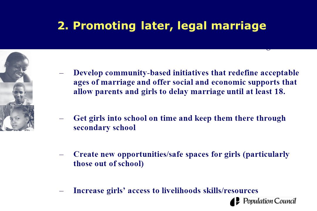 2. Promoting later, legal marriage –Advocate for new laws and/or enforcement of existing laws –Develop community-based initiatives that redefine accep