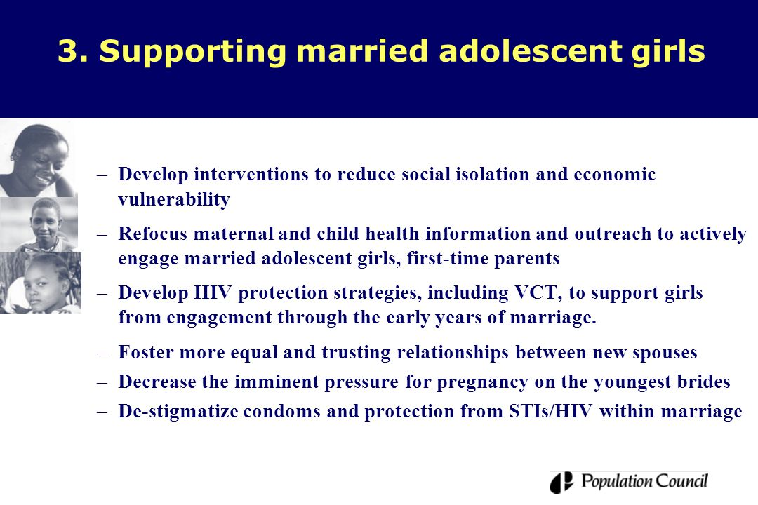 3. Supporting married adolescent girls –Develop interventions to reduce social isolation and economic vulnerability –Refocus maternal and child health