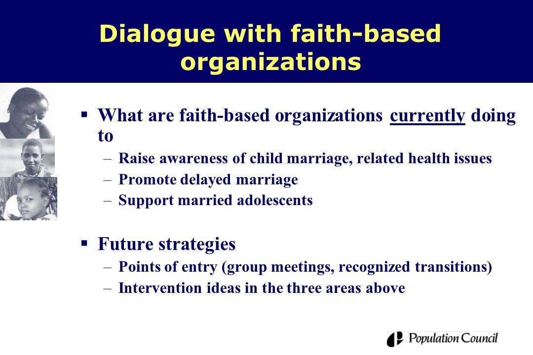  What are faith-based organizations currently doing to –Raise awareness of child marriage, related health issues –Promote delayed marriage –Support married adolescents  Future strategies –Points of entry (group meetings, recognized transitions) –Intervention ideas in the three areas above Dialogue with faith-based organizations
