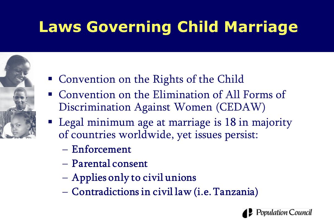 Laws Governing Child Marriage  Convention on the Rights of the Child  Convention on the Elimination of All Forms of Discrimination Against Women (CEDAW)  Legal minimum age at marriage is 18 in majority of countries worldwide, yet issues persist: –Enforcement –Parental consent –Applies only to civil unions –Contradictions in civil law (i.e.