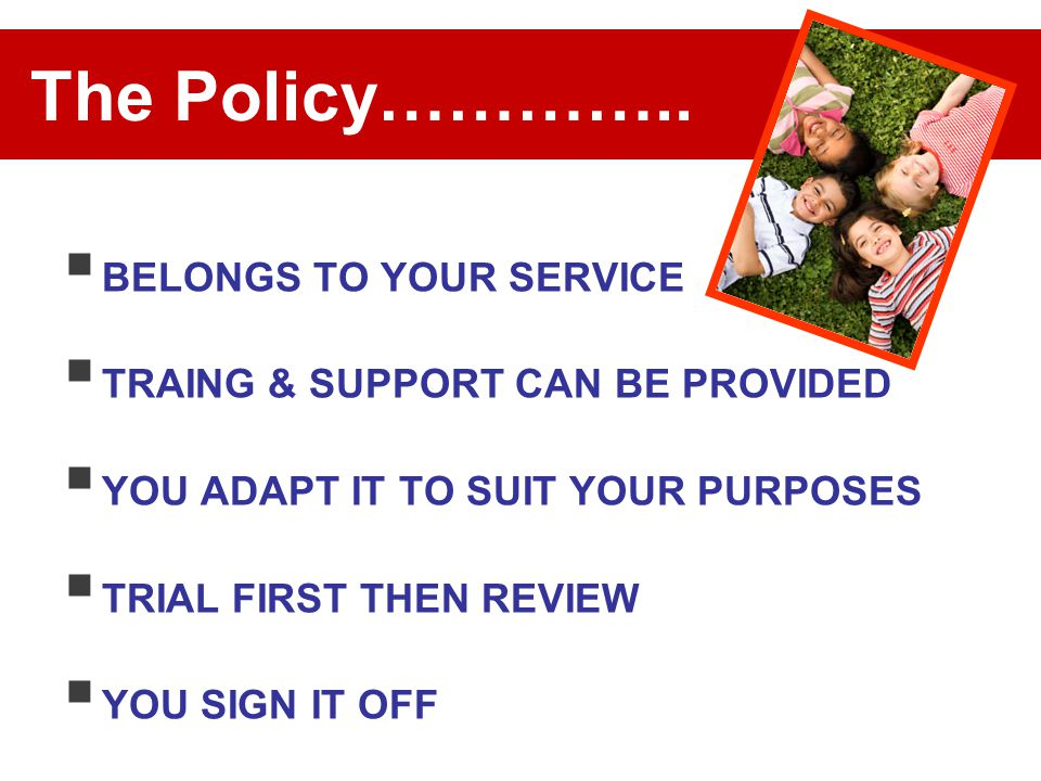 The Policy…………..  BELONGS TO YOUR SERVICE  TRAING & SUPPORT CAN BE PROVIDED  YOU ADAPT IT TO SUIT YOUR PURPOSES  TRIAL FIRST THEN REVIEW  YOU SIG