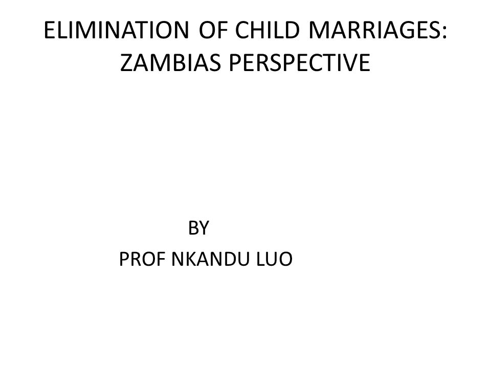 ELIMINATION OF CHILD MARRIAGES: ZAMBIAS PERSPECTIVE BY PROF NKANDU LUO