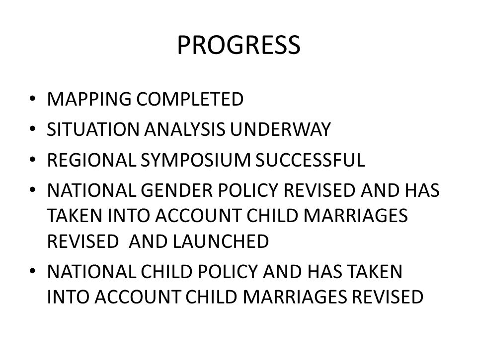 PROGRESS MAPPING COMPLETED SITUATION ANALYSIS UNDERWAY REGIONAL SYMPOSIUM SUCCESSFUL NATIONAL GENDER POLICY REVISED AND HAS TAKEN INTO ACCOUNT CHILD MARRIAGES REVISED AND LAUNCHED NATIONAL CHILD POLICY AND HAS TAKEN INTO ACCOUNT CHILD MARRIAGES REVISED