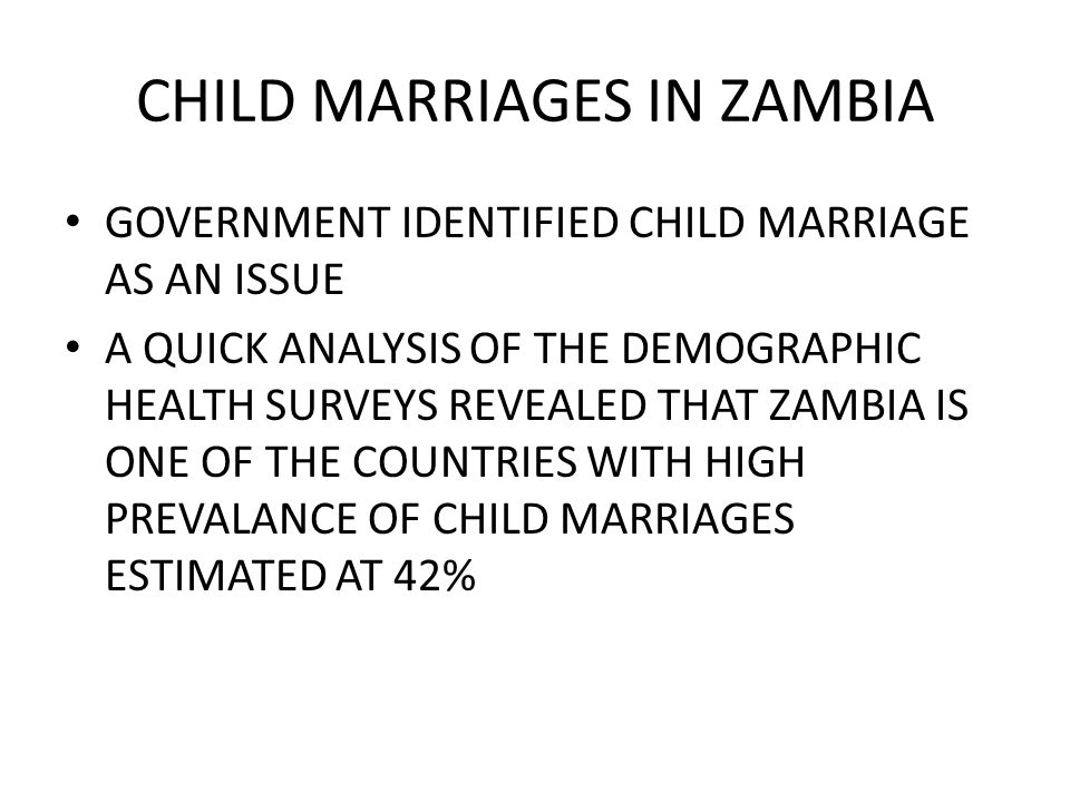 CHILD MARRIAGES IN ZAMBIA GOVERNMENT IDENTIFIED CHILD MARRIAGE AS AN ISSUE A QUICK ANALYSIS OF THE DEMOGRAPHIC HEALTH SURVEYS REVEALED THAT ZAMBIA IS ONE OF THE COUNTRIES WITH HIGH PREVALANCE OF CHILD MARRIAGES ESTIMATED AT 42%