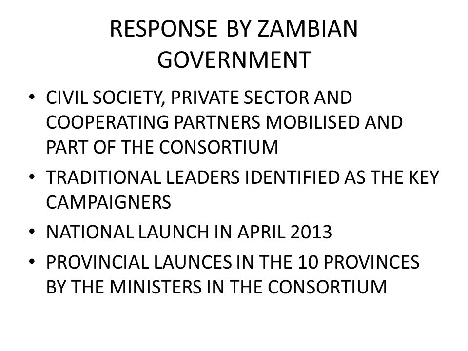RESPONSE BY ZAMBIAN GOVERNMENT CIVIL SOCIETY, PRIVATE SECTOR AND COOPERATING PARTNERS MOBILISED AND PART OF THE CONSORTIUM TRADITIONAL LEADERS IDENTIFIED AS THE KEY CAMPAIGNERS NATIONAL LAUNCH IN APRIL 2013 PROVINCIAL LAUNCES IN THE 10 PROVINCES BY THE MINISTERS IN THE CONSORTIUM