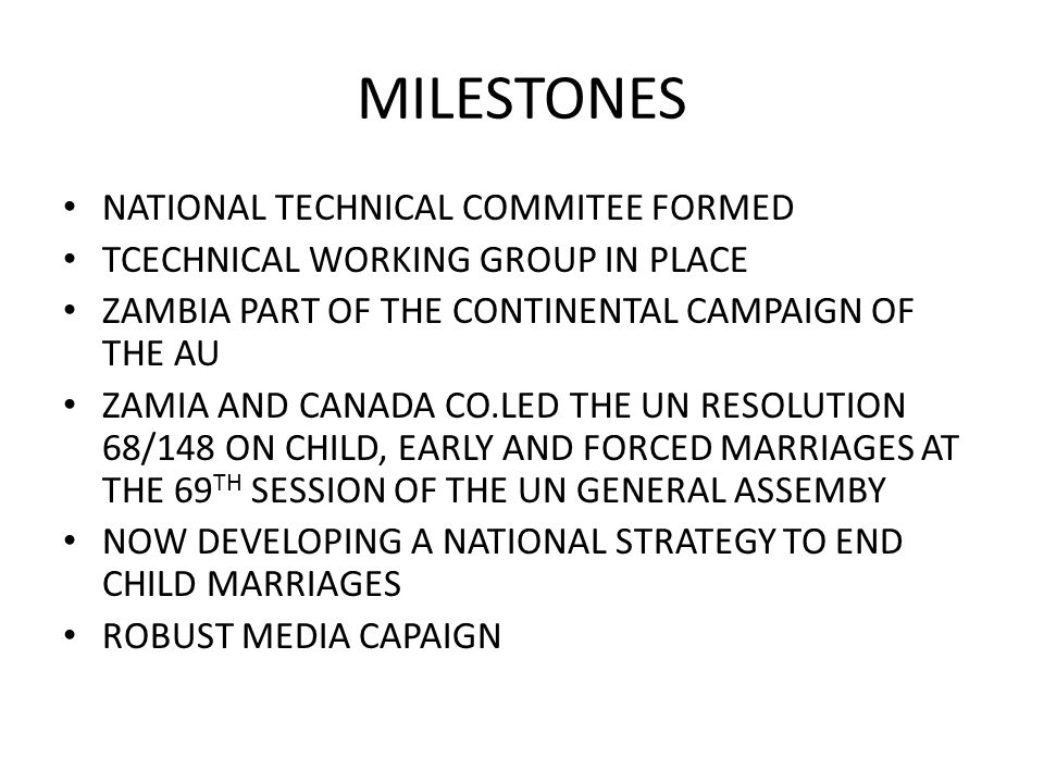 MILESTONES NATIONAL TECHNICAL COMMITEE FORMED TCECHNICAL WORKING GROUP IN PLACE ZAMBIA PART OF THE CONTINENTAL CAMPAIGN OF THE AU ZAMIA AND CANADA CO.LED THE UN RESOLUTION 68/148 ON CHILD, EARLY AND FORCED MARRIAGES AT THE 69 TH SESSION OF THE UN GENERAL ASSEMBY NOW DEVELOPING A NATIONAL STRATEGY TO END CHILD MARRIAGES ROBUST MEDIA CAPAIGN