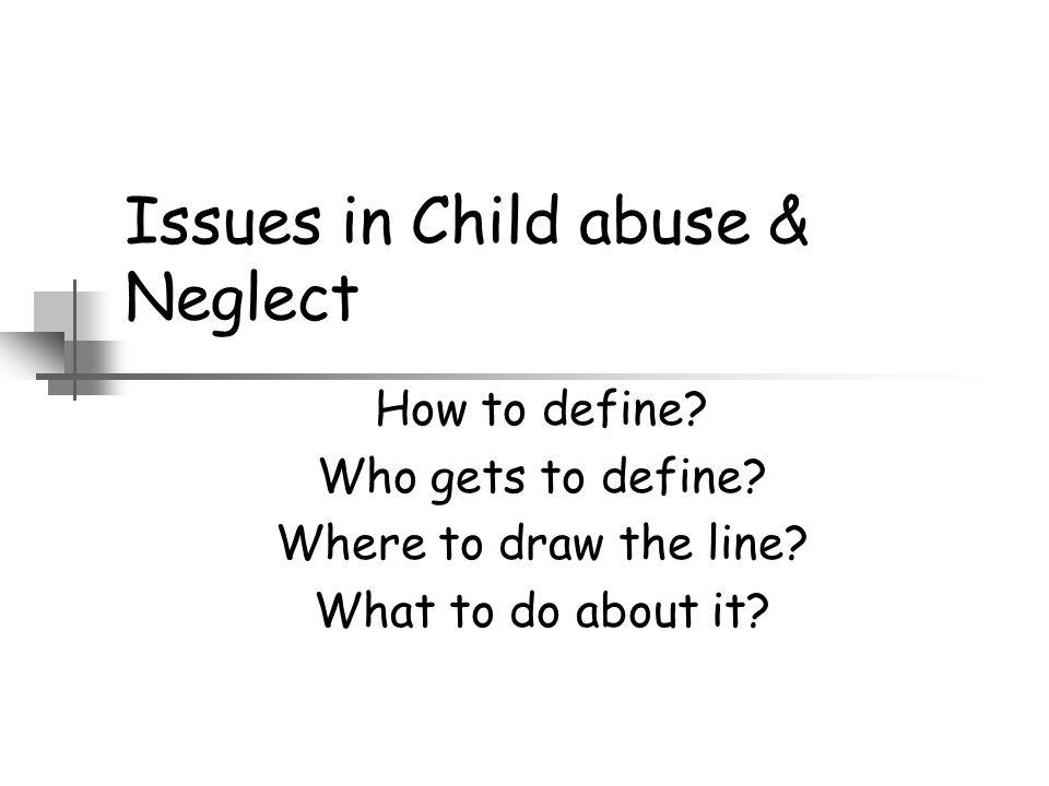 Issues in Child abuse & Neglect How to define? Who gets to define? Where to draw the line? What to do about it?