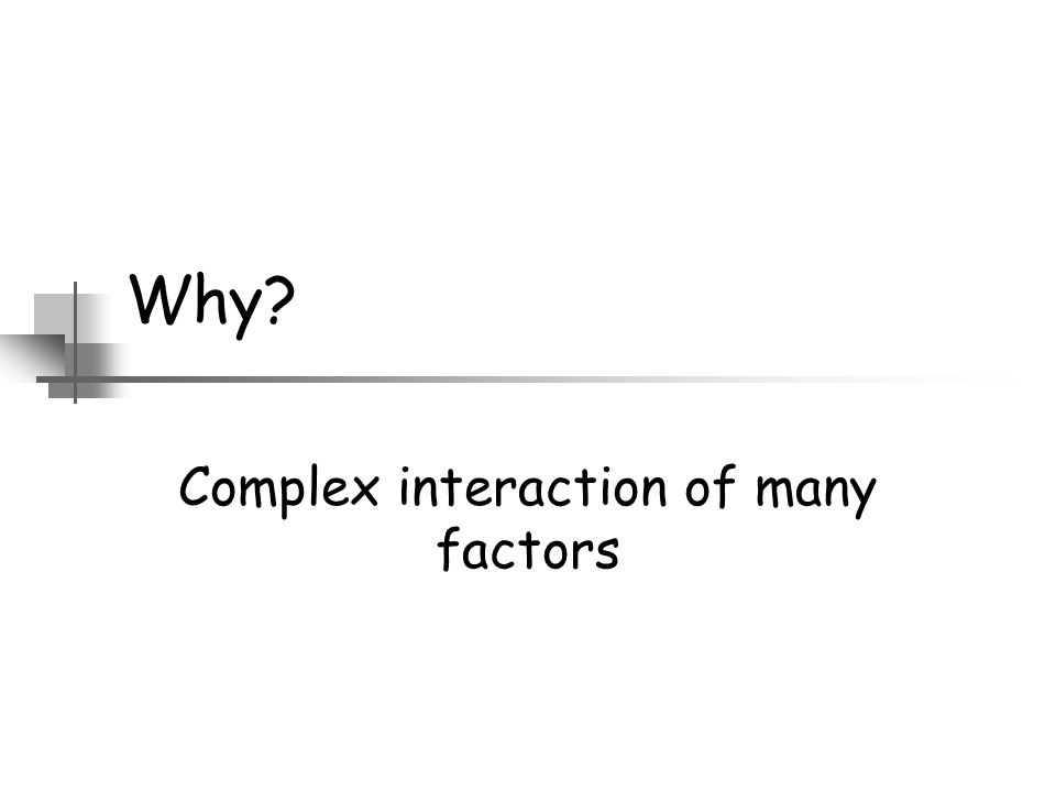 Why? Complex interaction of many factors