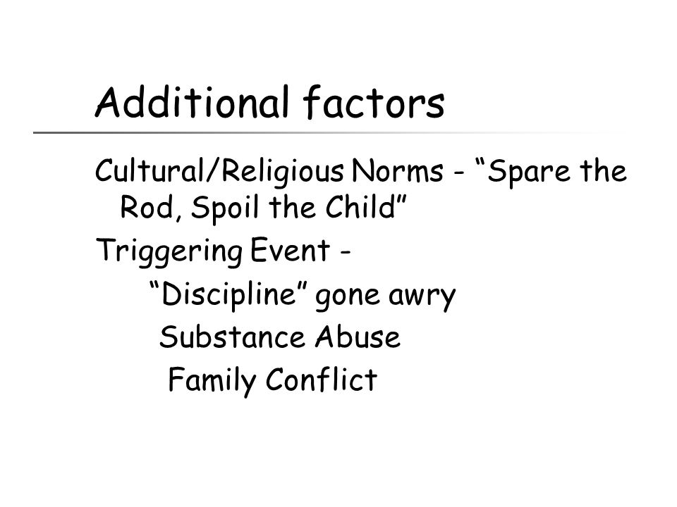 """Additional factors Cultural/Religious Norms - """"Spare the Rod, Spoil the Child"""" Triggering Event - """"Discipline"""" gone awry Substance Abuse Family Confli"""