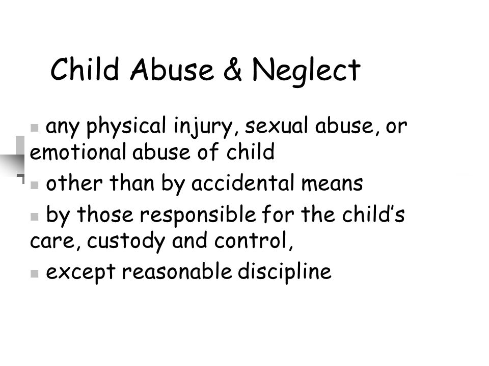 Child Abuse & Neglect any physical injury, sexual abuse, or emotional abuse of child other than by accidental means by those responsible for the child
