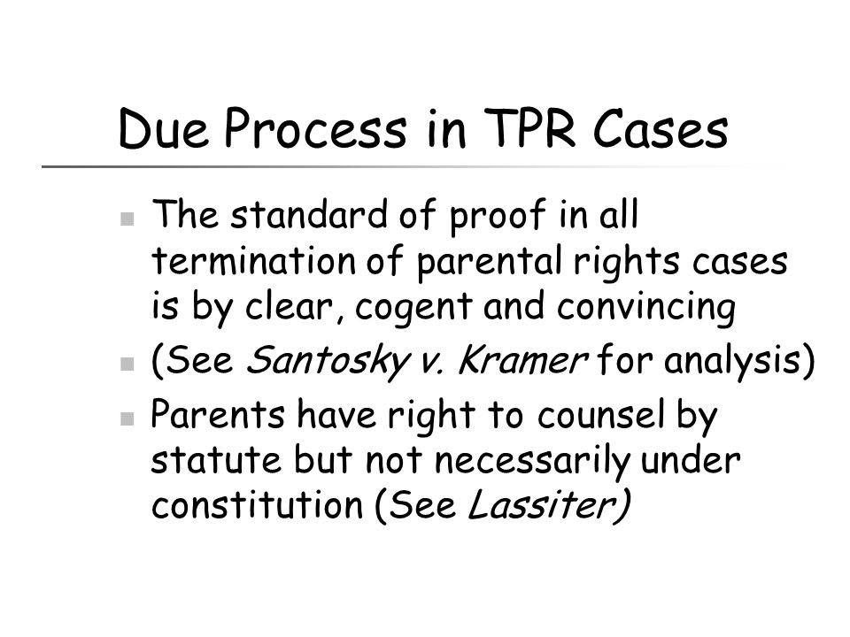Due Process in TPR Cases The standard of proof in all termination of parental rights cases is by clear, cogent and convincing (See Santosky v. Kramer