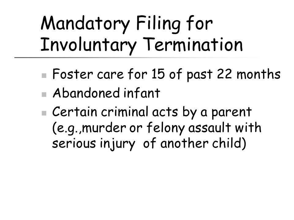 Mandatory Filing for Involuntary Termination Foster care for 15 of past 22 months Abandoned infant Certain criminal acts by a parent (e.g.,murder or f