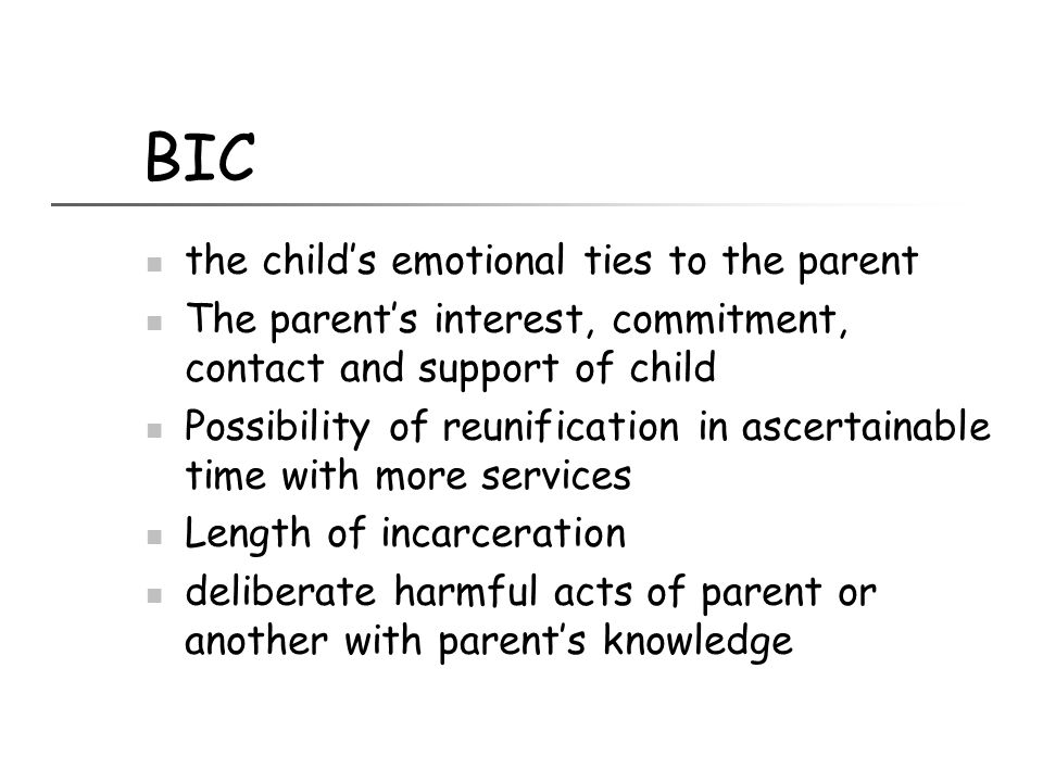 BIC the child's emotional ties to the parent The parent's interest, commitment, contact and support of child Possibility of reunification in ascertain