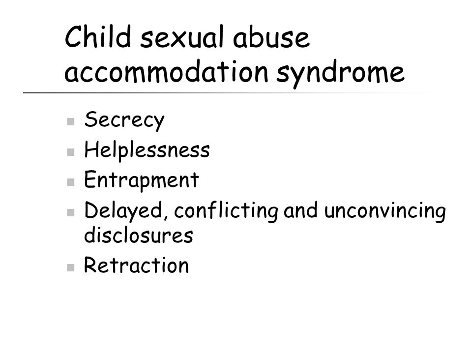 Child sexual abuse accommodation syndrome Secrecy Helplessness Entrapment Delayed, conflicting and unconvincing disclosures Retraction