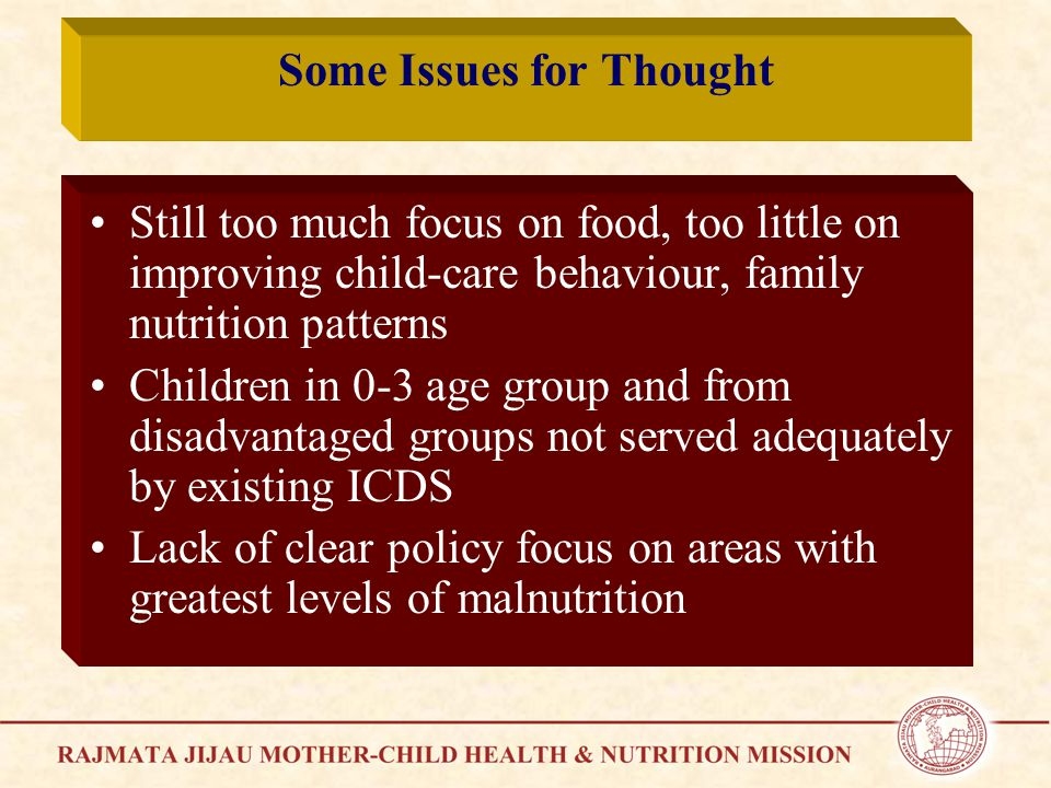 Some Issues for Thought Still too much focus on food, too little on improving child-care behaviour, family nutrition patterns Children in 0-3 age group and from disadvantaged groups not served adequately by existing ICDS Lack of clear policy focus on areas with greatest levels of malnutrition