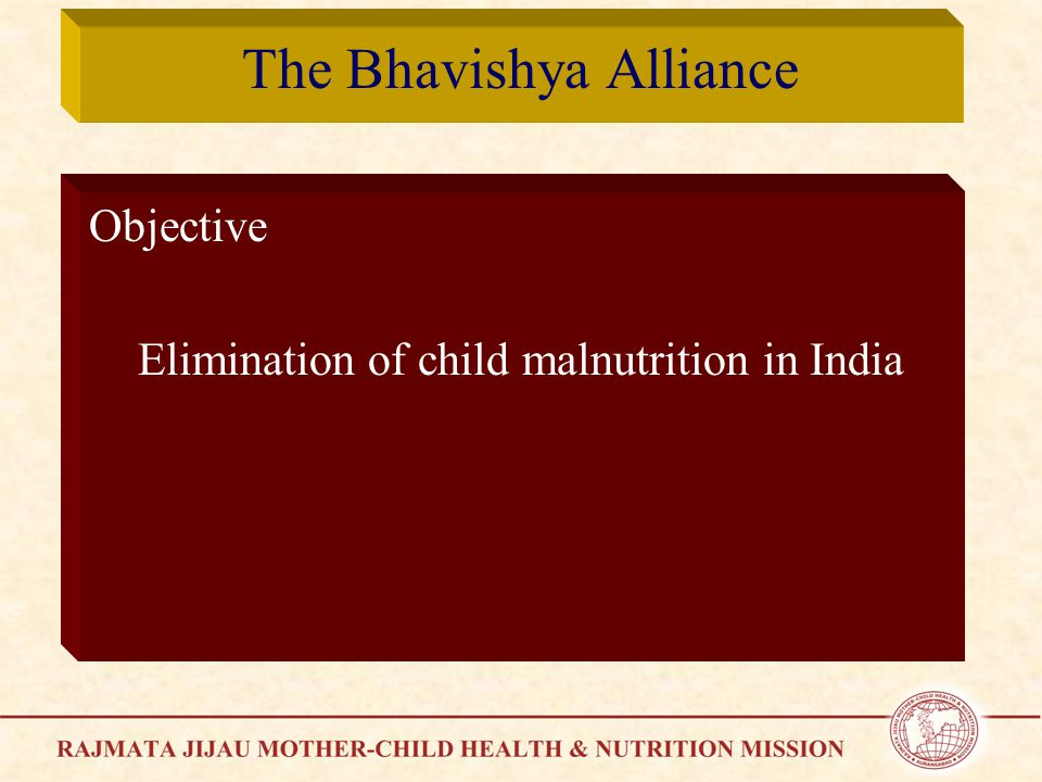 The Bhavishya Alliance Objective Elimination of child malnutrition in India