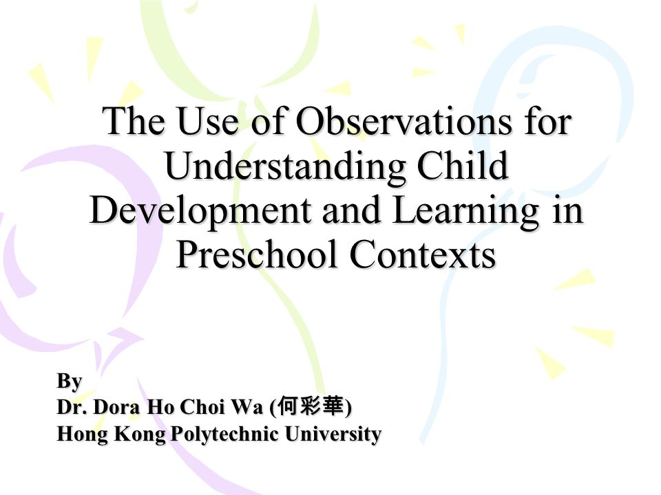 The Use of Observations for Understanding Child Development and Learning in Preschool Contexts By Dr. Dora Ho Choi Wa ( 何彩華 ) Hong Kong Polytechnic Un