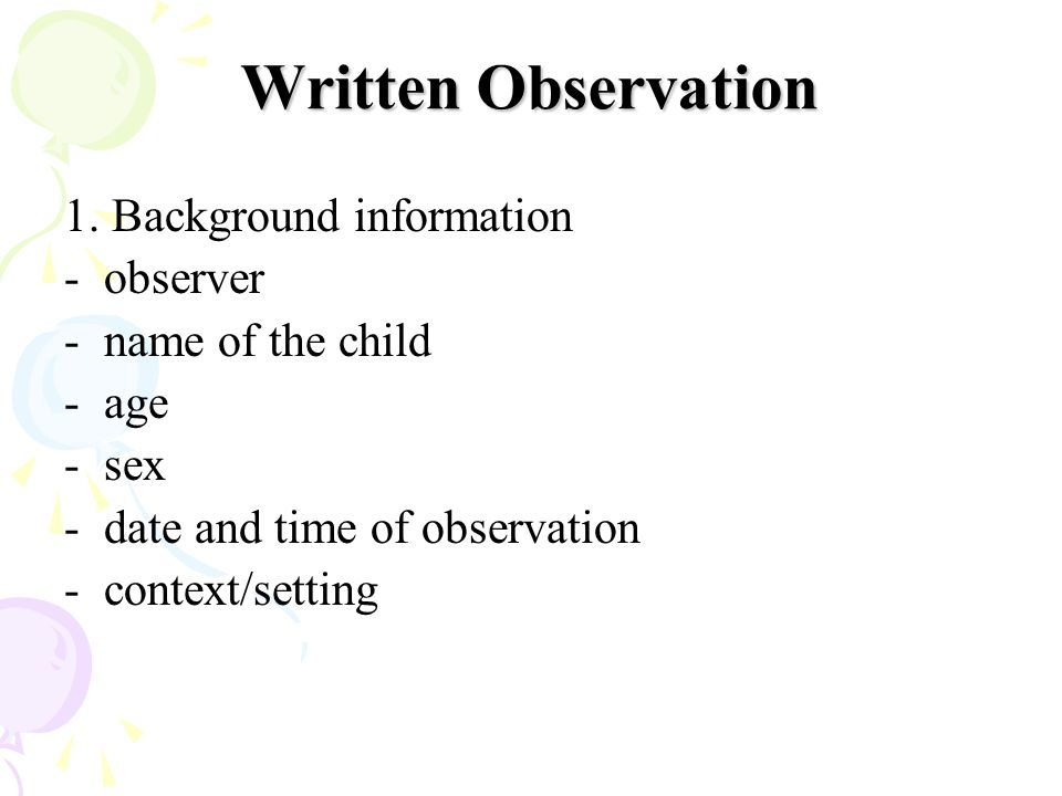 Written Observation 1. Background information -observer -name of the child - age -sex -date and time of observation -context/setting