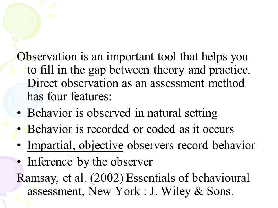 Observation is an important tool that helps you to fill in the gap between theory and practice. Direct observation as an assessment method has four fe
