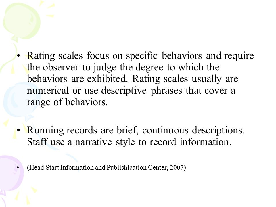 Rating scales focus on specific behaviors and require the observer to judge the degree to which the behaviors are exhibited. Rating scales usually are