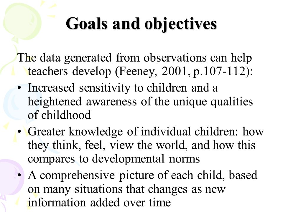 Goals and objectives The data generated from observations can help teachers develop (Feeney, 2001, p.107-112): Increased sensitivity to children and a