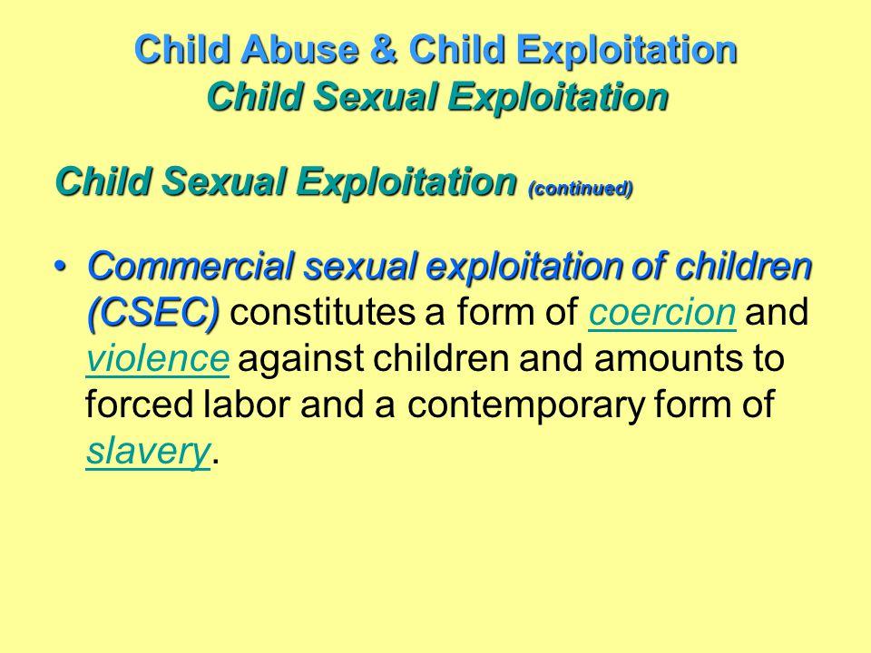 Child Abuse & Child Exploitation Child Sexual Exploitation Child Sexual Exploitation (continued) Commercial sexual exploitation of children (CSEC)Comm