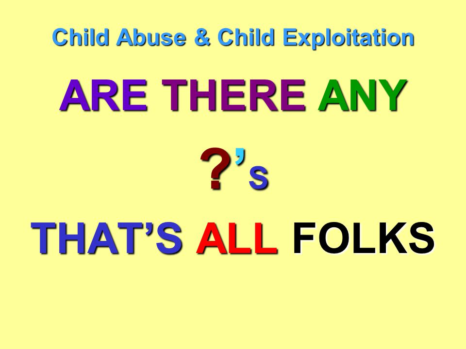 Child Abuse & Child Exploitation ARE THERE ANY ?'S?'S?'S?'S THAT'S ALL FOLKS