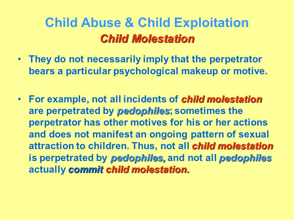 Child Molestation Child Abuse & Child Exploitation Child Molestation They do not necessarily imply that the perpetrator bears a particular psychologic