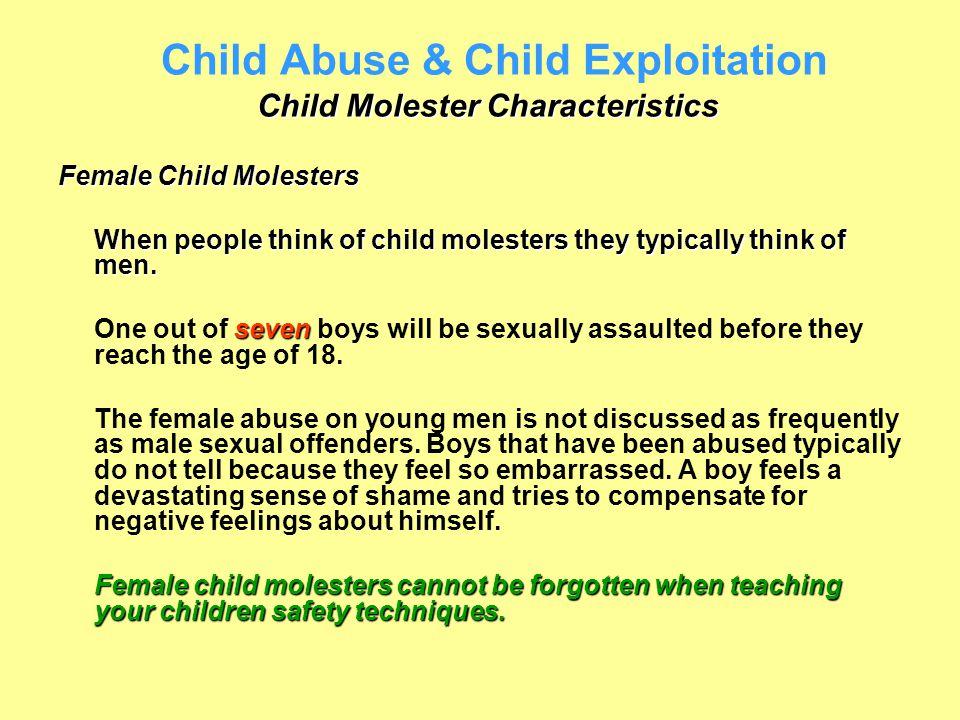 Child Molester Characteristics Child Abuse & Child Exploitation Child Molester Characteristics Female Child Molesters When people think of child moles