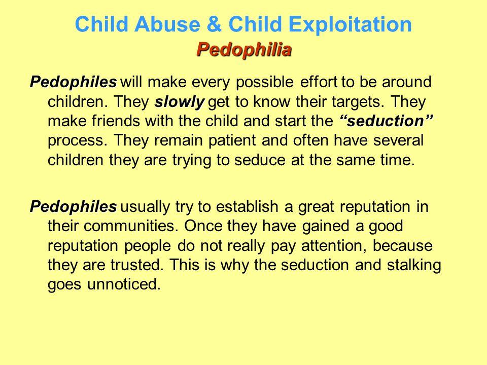 "Pedophilia Child Abuse & Child Exploitation Pedophilia Pedophiles slowly ""seduction"" Pedophiles will make every possible effort to be around children."