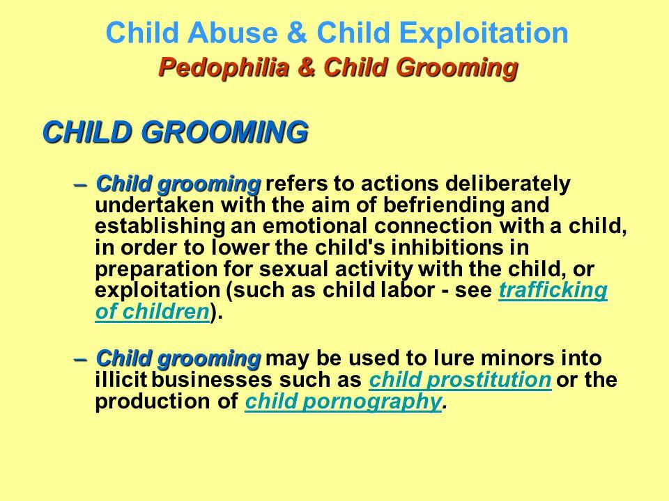 Pedophilia & Child Grooming Child Abuse & Child Exploitation Pedophilia & Child Grooming CHILD GROOMING –Child grooming trafficking of children –Child