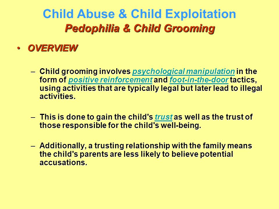 Pedophilia & Child Grooming Child Abuse & Child Exploitation Pedophilia & Child Grooming OVERVIEWOVERVIEW –Child grooming involves psychological manip