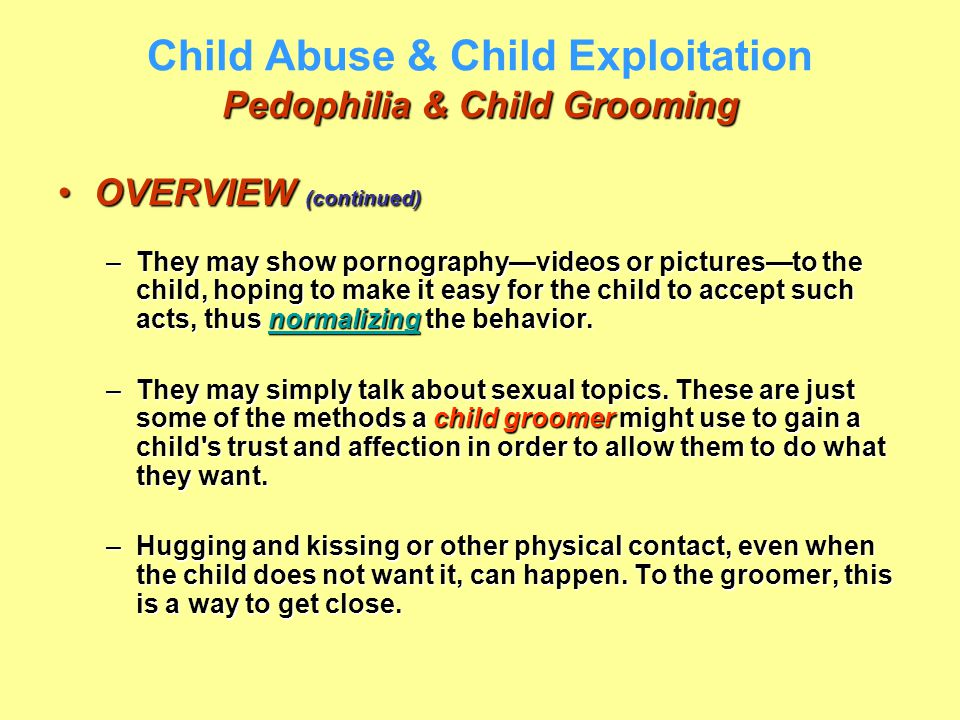 Pedophilia & Child Grooming Child Abuse & Child Exploitation Pedophilia & Child Grooming OVERVIEW (continued)OVERVIEW (continued) –They may show porno