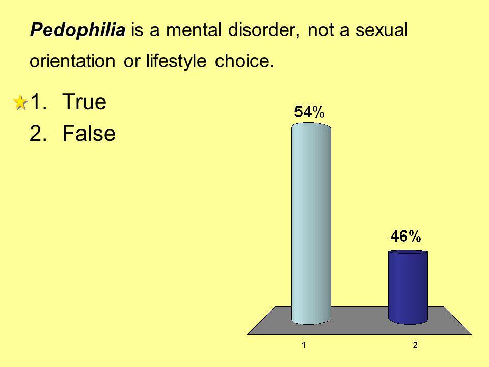 Pedophilia Pedophilia is a mental disorder, not a sexual orientation or lifestyle choice. 1.True 2.False