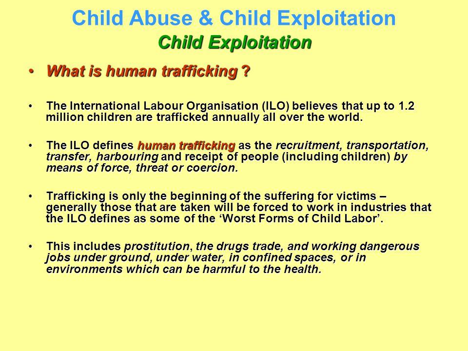 Child Exploitation Child Abuse & Child Exploitation Child Exploitation What is human trafficking ?What is human trafficking ? The International Labour