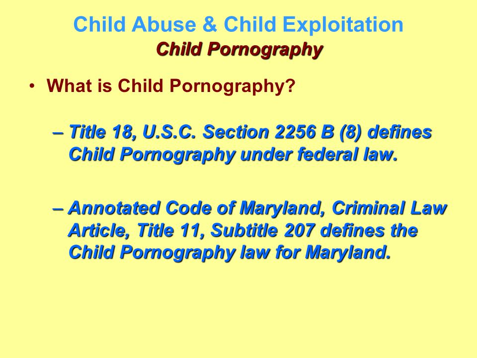 Child Pornography Child Abuse & Child Exploitation Child Pornography What is Child Pornography? –Title 18, U.S.C. Section 2256 B (8) defines Child Por